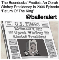 "'The Boondocks' Predicts An OprahWinfrey Presidency In 2006 Episode ""Return Of The King"" – blogged by @MsJennyb ⠀⠀⠀⠀⠀⠀⠀ ⠀⠀⠀⠀⠀⠀⠀ Like many of the craziest-biggest moments in history, an Oprah2020 campaign was predicted in an episode of an adult cartoon series. From the prediction of Trump's presidential campaign in 'The Simpsons' to Bruce Jenner's transformation in 'Family Guy,' adult animated cartoons have been on point for the last several years. ⠀⠀⠀⠀⠀⠀⠀ ⠀⠀⠀⠀⠀⠀⠀ Now, amid the talk of Oprah's potential presidential campaign, a connection between this morning's headlines and a scene from a 2006 episode of Adult Swim's 'The Boondocks' has surfaced. Just twelve years ago, the show predicted a Winfrey Presidency with a newspaper that read, ""November 8, 2020. Oprah Winfrey Elected President."" ⠀⠀⠀⠀⠀⠀⠀ ⠀⠀⠀⠀⠀⠀⠀ In the episode, which is the 9th of the first season, Huey Freeman tells an alternate version of Martin Luther King Jr.'s assassination. Titled, ""Return of the King"", Freeman says instead of being killed, King slips into a coma for 32 years. In 2000, he wakes up and heads to vote in the presidential election but is turned away. ⠀⠀⠀⠀⠀⠀⠀ ⠀⠀⠀⠀⠀⠀⠀ As the episode continued, Huey showed King how the culture plummeted after his shooting, as everyone was waiting for him to come back. So, Huey convinced him to reach out to the public again. But, disappointed in their ignorance, King set the record straight, just before revealing that he was leaving the country. That was the last time Huey saw King. At the end of the episode, the newspaper revealed that the year was now 2020. King had died at the age of 91 and Oprah has been elected President.: The Boondocks' Predicts An Oprah  Winfrey Presidency In 2006 Episode  ""Return Of The King""  13  @balleralert  A  US. TIMES  NOVEMBER 8,2020  Oprah Winfrey  Elected Presidem 'The Boondocks' Predicts An OprahWinfrey Presidency In 2006 Episode ""Return Of The King"" – blogged by @MsJennyb ⠀⠀⠀⠀⠀⠀⠀ ⠀⠀⠀⠀⠀⠀⠀ Like many of the craziest-biggest moments in history, an Oprah2020 campaign was predicted in an episode of an adult cartoon series. From the prediction of Trump's presidential campaign in 'The Simpsons' to Bruce Jenner's transformation in 'Family Guy,' adult animated cartoons have been on point for the last several years. ⠀⠀⠀⠀⠀⠀⠀ ⠀⠀⠀⠀⠀⠀⠀ Now, amid the talk of Oprah's potential presidential campaign, a connection between this morning's headlines and a scene from a 2006 episode of Adult Swim's 'The Boondocks' has surfaced. Just twelve years ago, the show predicted a Winfrey Presidency with a newspaper that read, ""November 8, 2020. Oprah Winfrey Elected President."" ⠀⠀⠀⠀⠀⠀⠀ ⠀⠀⠀⠀⠀⠀⠀ In the episode, which is the 9th of the first season, Huey Freeman tells an alternate version of Martin Luther King Jr.'s assassination. Titled, ""Return of the King"", Freeman says instead of being killed, King slips into a coma for 32 years. In 2000, he wakes up and heads to vote in the presidential election but is turned away. ⠀⠀⠀⠀⠀⠀⠀ ⠀⠀⠀⠀⠀⠀⠀ As the episode continued, Huey showed King how the culture plummeted after his shooting, as everyone was waiting for him to come back. So, Huey convinced him to reach out to the public again. But, disappointed in their ignorance, King set the record straight, just before revealing that he was leaving the country. That was the last time Huey saw King. At the end of the episode, the newspaper revealed that the year was now 2020. King had died at the age of 91 and Oprah has been elected President."