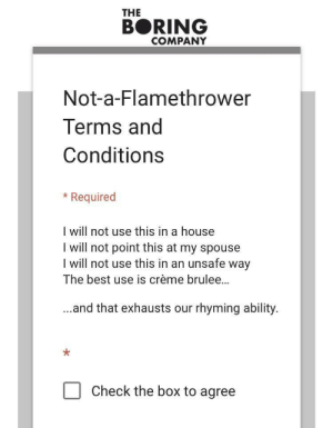"The terms and conditions for the ""Not-a-Flamethrower: THE  BORING  COMPANY  Not-a-Flamethrower  Terms and  Conditions  *Required  I will not use this in a house  I will not point this at my spouse  l will not use this in an unsafe way  The best use is crème brulee...  ..and that exhausts our rhyming ability  Check the box to agree The terms and conditions for the ""Not-a-Flamethrower"