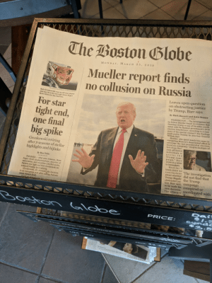 """Just in Starbucks in Cambridge MA #feelsgoodman: The Boston Blobe  M ON DAY, MARCH 25, 2 019  Mueller report finds  no collusion on Russia  Leaves open question  on obstructing justice  by Trump, Barr says  FILE/STAN G  ROSSFELD/GLOBE STAFF/2012  Rob Gronkowski was an all-star playe  and fan favorite through three Super  Bowl titles for the Patriots.  For star  tight end,  one final  big spike  By Mark Mazzetti and Katie Benner  WASHINGTON-The investigation led  by Robert Mu  President Trump or any of his aides coordi-  nated with the Russian government's 2016  election interference, according to a sum  mary of the special counsel's key findings  made public Sunday by Attorney General  William Barr  und no evidence that  Mueller, who spen  early two years in  gating Moscow's determined effort to  sabotage the last presidential  Gronkowski retiring  after 9 seasons of stella  highlights and hijinks  und no conspiracy """"despite multiple of-  fers from Rus-  sian-affiliated  individuals to  assist the  Trump cam  paign,"""" Bar  wrote in a letter  to lawmakers.  By Ben Volin  GLOBE STAFF  PHOENIX- After nine seasons  Super Bowl championships, month  speculation, and countless colorful antics,  Patriots star tight end Rob Gronkowski an  Mueller's  team drew no  conclusions The investigation  about whether did not find that  Trump illegally the Trump  obstructed jus  nounced Sunday he is retiring  tice, Barr said, campaign  so he made his conspired or  own decision  Gronkowski, 29, revealed the decision  in an Instagram  owner Robert Kraft.  post after  Patriots  The attorney coordinated with  te  PRICE  2-S Just in Starbucks in Cambridge MA #feelsgoodman"""