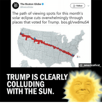 Google, Memes, and Boston: The Boston Globe  @BostonGlobe  ( Follow )  The path of viewing spots for this month's  solar eclipse cuts overwhelmingly through  places that voted for Trump. bos.gl/vwdmuS4  @ americafirst  TRUMP IS CLEARLY  COLLUDING  WITH THE SUN. Alternatively you may just google the election map and see yourselves, that Trump won in 85% of all counties. Hard to miss. trump trump2016 liberal republicans trumptower americafirst democratic trumptowers trump2017 trumpcare trumpwall stupiddemocrats illegalimmigrants patriotsgirl conservativeparty donaldtrumphair illegalaliens nojihad fakenews