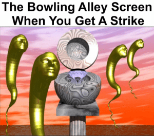 Bowling, You, and Bowling Alley: The Bowling Alley Screen  When You Get A Strike  amesBald007 Striiiiiike : dankmemes