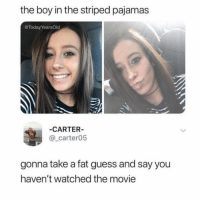Girl, Guess, and Movie: the boy in the striped pajamas  @TodayYearsOld  CARTER  @_carter05  gonna take a fat guess and say you  haven't watched the movie Girl, both boys die. The end.