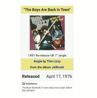 "The Boys Are Back in Town, Thin Lizzy, and Today: ""The Boys Are Back in Town  ARE  THE NTONN  1991 Re-release UK 7"" single  Single by Thin Lizzy  from the album Jailbreak  Released April 17, 1976  bladedamus  The Boys Are Back in Town only once a year. Relish  this moment. today"