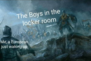 Dude, Dank Memes, and Boys: The Boys in the  locker room  Me, a European  just waking up I was the dude that showered with pants on