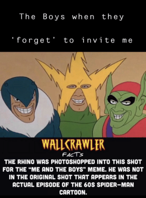 "Facts, Meme, and Reddit: The Boys when the y  forget' to invite me  WALLCRAWLER  FACTS  THE RHINO WAS PHOTOSHOPPED INTO THIS SHOT  FOR THE ""ME AND THE BOYS"" MEME. HE WAS NOT  IN THE ORIGINAL SHOT THAT APPEARS IN THE  ACTUAL EPISODE OF THE 60S SPIDER-MAN  CARTOON. The Boys Without Me :("