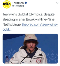 tayorswift:  The only time in my life I can relate to a Gold Metal wining Olympian…: THE  BRAG The BRAG  @TheBrag  Teen wins Gold at Olympics, despite  sleeping in after Brooklyn Nine-Nine  Netflix binge. thebrag.com/teen-wins-  gold...  USA tayorswift:  The only time in my life I can relate to a Gold Metal wining Olympian…