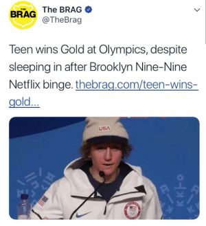 lenaleaderoftheresistance: tayorswift: The only time in my life I can relate to a Gold Metal wining Olympian… : THE  BRAG The BRAG  @TheBrag  Teen wins Gold at Olympics, despite  sleeping in after Brooklyn Nine-Nine  Netflix binge. thebrag.com/teen-wins-  gold...  USA lenaleaderoftheresistance: tayorswift: The only time in my life I can relate to a Gold Metal wining Olympian…