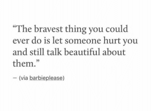 "Beautiful, Via, and Them: ""The bravest thing you could  ever do is let someone hurt youu  and still talk beautiful about  them.  35  (via barbieplease)"