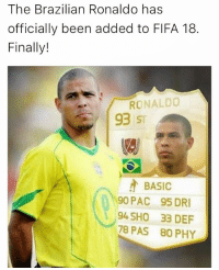Memes, Ronaldo, and Brazilian: The Brazilian Ronaldo has  officially been added to FlFA 18  Finally!  RONALDO  93 ST  BASIC  90 PAC 95 DRI  94 SHO 33 DEF  78 PAS 80 PHY We've been waiting 🔥⚽