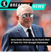 And he nailed it. #BreakingNews: THE  BRE  NEWS  Jerry Jones Dresses Up As Dumb Rich  A**hole For 75th Straight Halloweern And he nailed it. #BreakingNews