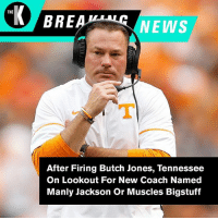 It's all in the name for Tennesee. #BreakingNews: THE  BREA  NEWS  1T  After Firing Butch Jones, Tennessee  On Lookout For New Coach Named  Manly Jackson Or Muscles Bigstuff It's all in the name for Tennesee. #BreakingNews