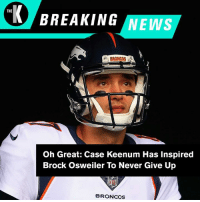 Nice going, Case Keenum. Look what you did.: THE  BREAKING NEWS  BRONCOS  Oh Great: Case Keenum Has Inspired  Brock Osweiler To Never Give Up  tO  BRONCOS Nice going, Case Keenum. Look what you did.
