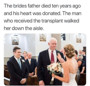 Good, Heart, and Got: The brides father died ten years ago  and his heart was donated. The man  who received the transplant walked  her down the aisle. He got a good heart via /r/wholesomememes https://ift.tt/2YIjEYK