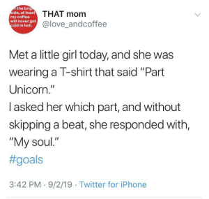 "Goals, Iphone, and Love: the brig  side, at least  THAT mom  my coffee  will never get  cold in hell.  @love_andcoffee  Met a little girl today, and she was  wearing a T-shirt that said ""Part  Unicorn.""  Iasked her which part, and without  skipping a beat, she responded with,  ""My soul.""  #goals  3:42 PM 9/2/19 Twitter for iPhone Unicorn Soul"