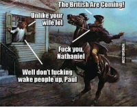 Lol Fuck: The British Are Coming!  Unlike your  wite lol  Fuck you,  Nathaniel  Well don'tfucking  wake people up, Paul