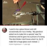 Christmas, Dank Memes, and British: THE  BRITISH  MUSEUM  I used to be a glass blower and still  occasionally do it as a hobby. My grandson  asked me to make him a special 'vase' for  christmas and he gave me a picture of a bong.  The idiot thinks I don't know what it is. So I'lI  make him a huge glass cock instead.:)  Hubert Applebaum 1 year ago