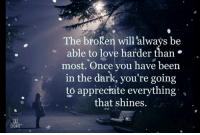 Love, Memes, and Appreciate: The broken will always be  . able to love harder than  most. Once you have been  in the dark, you're going  to appreciate everything ,  that shines.  UGHT <3
