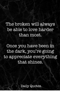 Love, Appreciate, and Quotes: The broken will always  be able to love harder  than most.  Once you have been in  the dark, you're going  to appreciate everything  that shines.  Daily Quotes.