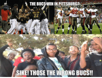 The Pittsburgh Pirates lose at home, but the Tampa Bay Buccaneers won in Pittsburgh against the Steelers.: THE BUCSWIN IN PITTSBURG  ONFLMEMEI  SIKE! THOSE THE WRONG BUCS!! The Pittsburgh Pirates lose at home, but the Tampa Bay Buccaneers won in Pittsburgh against the Steelers.