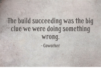 Actual Quote From Coworker: The build succeeding was the big  clue we were doing something  wrong  - Coworker Actual Quote From Coworker