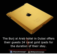 Memes, Hotel, and Arab: The Burj al Arab hotel in Dubai offers  their guests 24 carat gold ipads for  the duration of their stay.  /didyouknowpagel@didyouknowpage