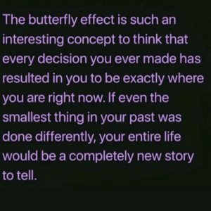 Differently: The butterfly effect is such an  interesting concept to think that  every decision you ever made has  resulted in you to be exactly where  you are right now. If even the  smallest thing in your past was  done differently, your entire life  would be a completely new story  to tell.