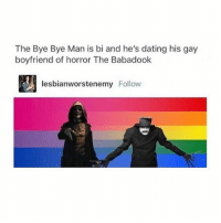 I'm so happy for the babadook he's such a great gay icon! -H: The Bye Bye Man is bi and he's dating his gay  boyfriend of horror The Babadook  lesbian worstenemy Follow I'm so happy for the babadook he's such a great gay icon! -H