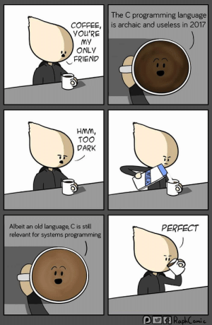 When people dont believe you that C is still used: The C programming language  COFFEE,is archaic and useless in 2017  YOU'RE  MY  ONLY  FRIEND  HMM,  TOO  DARK  Albeit an old language, C is still  relevant for systems programming  PERFECT  p四  RaphComi When people dont believe you that C is still used