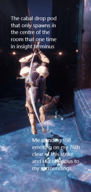 I swear I'm not an idiot: The cabal drop pod  that only spawns in  the centre of the  room that one time  in insight terminus  Me stonding still  emoting on my 76th  clear f this strike  and sill oblivious to  my sorroundings I swear I'm not an idiot