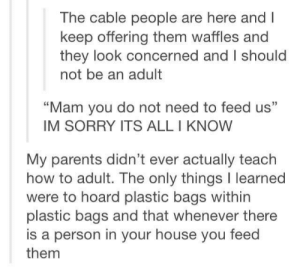 "Parents, Sorry, and House: The cable people are here and  keep offering them waffles and  they look concerned and I should  not be an adult  ""Mam you do not need to feed us""  IM SORRY ITS ALL I KNOW  My parents didn't ever actually teach  how to adult. The only things I learned  were to hoard plastic bags within  plastic bags and that whenever there  is a person in your house you feed  them How to adult."