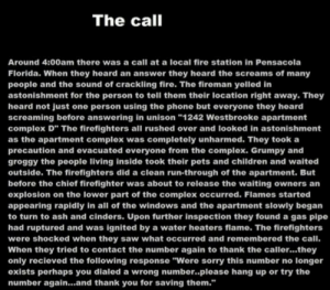 "Ash, Children, and Complex: The call  Around 4:00am there was a call at a local fire station in Pensacola  Florida. When they heard an answer they heard the screams of many  people and the sound of crackling fire. The fireman yelled in  astonishment for the person to tell them their location right away. They  heard not just one person using the phone but everyone they heard  screaming before answering in unison ""1242 Westbrooke apartment  complex D"" The firefighters all rushed over and looked in astonishment  as the apartment complex was completely unharmed. Thoy took a  precaution and evacuated everyone from the complex. Grumpy and  groggy the people living inside took their pets and children and waited  outside. The firefighters did a clean run-through of the apartment. But  before the chief firefighter was about to release the waiting owners an  explosion on the lower part of the complex occurred. Flames started  appoaring rapidly in all of the windows and the apartment siowly began  to turn to ash and cinders. Upon further inspection they found a gas pipe  had ruptured and was ignited by a water heaters flame. The firefighters  were shocked when they saw what occurred and remembered the call.  When they tried to contact the number again to thank the caller...they  only recieved the following response ""Were sorry this number no longer  exists perhaps you dialed a wrong number..please hang up or try the  number again...and thank you for saving them."" Wholesome CreepyPasta"