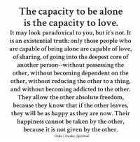 """Love is not a relationship, love is a state of being; it has nothing to do with anybody else. One is not """"in love"""", one is love. And of course when one is love, one is in love – but that is an outcome, a by-product, that is not the source. The source is that one is love. - osho awakespiritual wearelove perspective unconditional loveandlight spirituality loveyourself selflove: The capacity to be alone  is the capacity to love.  It may look paradoxical to you, but it's not. It  is an existential truth: only those people who  are capable of being alone are capable of love  of sharing, of going into the deepest core of  another person--without possessing the  other, without becoming dependent on the  other, without reducing the other to a thing,  and without becoming addicted to the other.  They allow the other absolute freedom  because they know that if the other leaves,  they will be as happy as they are now. Thei  happiness cannot be taken by the other,  because it is not given by the other.  Osho l Awake.Spiritual Love is not a relationship, love is a state of being; it has nothing to do with anybody else. One is not """"in love"""", one is love. And of course when one is love, one is in love – but that is an outcome, a by-product, that is not the source. The source is that one is love. - osho awakespiritual wearelove perspective unconditional loveandlight spirituality loveyourself selflove"""