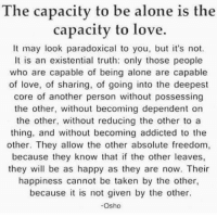 Being Alone, Love, and Taken: The capacity to be alone is the  capacity to love.  It may look paradoxical to you, but it's not.  It is an existential th only those people  who are capable of being alone are capable  of love, of sharing, of going into the deepest  core of another person without possessing  the other, without becoming dependent on  the other, without reducing the other to a  thing, and without becoming addicted to thee  other. They allow the other absolute freedom  because they know that if the other leaves,  they will be as happy as they are now. Their  happiness cannot be taken by the other  because it is not given by the other.  -Osho
