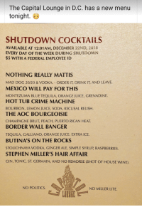 Crime, Juice, and Politics: The Capital Lounge in D.C. has a new menu  tonight. 6  SHUTDOWN COCKTAILS  AVAILABLE AT 12:01AM, DECEMBER 22ND, 2018  EVERY DAY OF THE WEEK DURING SHUTDOWN  $5 WITH A FEDERAL EMPLOYEE ID  NOTHING REALLY MATTIS  MAD DOG 20/20 & VODKA. ORDER IT, DRINK IT, AND LEAVE.  MEXICO WILL PAY FOR THIS  MONTEZUMA BLUE TEQUILA, ORANGE JUICE, GRENADINE.  HOT TUB CRIME MACHINE  BOURBON, LEMON JUICE, SODA, RECUSAL RELISH  THE AOC BOURGEOISIE  CHAMPAGNE BRUT, PEACH, PUERTO RICAN HEAT  BORDER WALL BANGER  TEQUILA, GALLIANO, ORANGE JUICE: EXTRA ICE.  BUTINA'S ON THE ROCKS  STOLICHNAYA VODKA, GINGER ALE, SIMPLE SYRUP, RASPBERRIES.  STEPHEN MILLER'S HAIR AFFAIR  GIN, TONIC, ST. GERMAIN, AND NO REMORSE (SHOT OF HOUSE WINE).  NO POLITICS.  NO MILLER LITE.