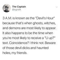 """facts only @sgrstk: The Captain  @sgrstk  3 A.M. is known as the """"Devil's Hour""""  because that's when ghosts, witches,  and demons are most likely to appean  It also happens to be the time when  you're most likely to receive a """"U up?""""  text. Coincidence? I think not. Beware  of those devil dicks and hauntec  holes, my friends facts only @sgrstk"""