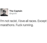"""Love, Run, and Fuck: The Captain  @sgrstk  I'm not racist, I love all races. Except  marathons. Fuck running. <p>Good luck in the long run via /r/wholesomememes <a href=""""http://ift.tt/2wAUf3U"""">http://ift.tt/2wAUf3U</a></p>"""