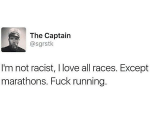 Love, Run, and Fuck: The Captain  @sgrstk  I'm not racist, I love all races. Except  marathons. Fuck running. Good luck in the long run