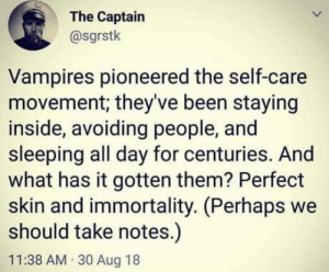 Sleeping, Vampires, and Been: The Captain  @sgrstk  Vampires pioneered the self-care  movement, they've been staying  inside, avoiding people, and  sleeping all day for centuries. And  what has it gotten them? Perfect  skin and immortality. (Perhaps we  should take notes.)  11:38 AM 30 Aug 18 #treatYoSelf