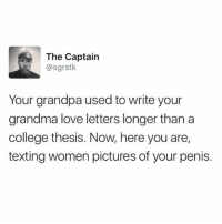 College, Dude, and Funny: The Captain  @sgrstk  Your grandpa used to write your  grandma love letters longer than a  college thesis. Now, here you are,  texting women pictures of your penis. my dude @sgrstk knows what's up
