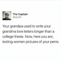 "College, Google, and Grandma: The Captain  @sgrstk  Your grandpa used to write your  grandma love letters longer than a  college thesis. Now, here you are,  texting women pictures of your penis. Awww how romantical 😍😍😐😑😒😥😣 cause nothing says ""I love you"" like an unwanted dick pic from a strange man trolling the internets for bitches he can send the same dick pic he JUST sent to 72 other women.. sick. You guys probably don't even know how to write. Can't spell. Start 'C' words with a 'K' because you tried to sound it out and think it makes the same noise 😭😭 'sh' sounds are 'ch' sounds and shit. Asking siri and google how to spell shit and they can't even comprehend what you tryna say 😂😂 I think I should stop now😭😭😝 ImASavage Savage BackInTheDay LoveLetters DickPics FuckTheInternet Siri Google TheyDontGetItEither Lames Love Sex Magic WriteSomething Spelling Grammar EducationIsKey RogerThat ARabbit"