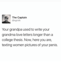 Smh 😩😂😂: The Captain  @sgrstk  Your grandpa used to write your  grandma love letters longer than a  college thesis. Now, here you are,  texting women pictures of your penis. Smh 😩😂😂