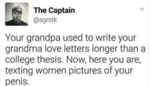 laughoutloud-club:  What happened people?: The Captain  @sgrstk  Your grandpa used to write your  grandma love letters longer than a  college thesis. Now, here you are,  texting women pictures of your  penis. laughoutloud-club:  What happened people?