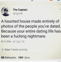 9/11, Dating, and Fucking: The Captairn  @sgrstk  A haunted house made entirely of  photos of the people you've dated  Because your entire dating life has  been a fucking nightmare.  9:11 PM 01 Oct 15  l View Tweet activity  88 Retweets 169 Likes Well, damn! @sgrstk