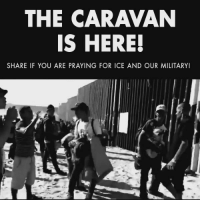 "Brave, Women, and Military: THE CARAVAN  IS HERE!  SHARE IF YOU ARE PRAYING FOR ICE AND OUR MILITARY! The caravan is here! One migrant was quoted as saying, ""Let them close whatever they want to close, but we are going to get through anyway.""  PRAY for the brave men and women of ICE & our military!"