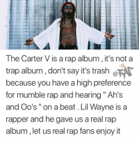 "Friends, Lil Wayne, and Memes: The Carter V is a rap album, it's not a  trap album, don't say it's trash ø  because you have a high preference  for mumble rap and hearing "" Ah's  and Oo's"" on a beat . Lil Wayne is a  rapper and he gave us a real rap  album, let us real rap fans enjoy it faxxxornah⁉️ Follow @bars for more ➡️ DM 5 FRIENDS"