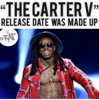 "According to TMZ, a source close to a Lil Wayne says Tha Carter 5 was never announced to drop on September 21st. All the record label did was release the album cover but did not give an album release date. • The speculation started when Floyd Mayweather posted a picture of a letter 'V' resembling Tha Carter V with goat emoji next to it and hashtag number '21' which made people think that Tha Carter V was dropping on September 21st. • A lot of other celebrities also posted the album cover on the same day, making people think that it would be released last Friday but Lil Wayne or the label never announced any release dates. RapTVSTAFF: Charlie! @thatkidcm: ""THE CARTERV""  RELEASE DATE WAS MADE UP According to TMZ, a source close to a Lil Wayne says Tha Carter 5 was never announced to drop on September 21st. All the record label did was release the album cover but did not give an album release date. • The speculation started when Floyd Mayweather posted a picture of a letter 'V' resembling Tha Carter V with goat emoji next to it and hashtag number '21' which made people think that Tha Carter V was dropping on September 21st. • A lot of other celebrities also posted the album cover on the same day, making people think that it would be released last Friday but Lil Wayne or the label never announced any release dates. RapTVSTAFF: Charlie! @thatkidcm"