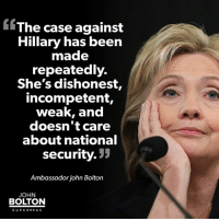 Hillary Clinton, Memes, and Nationalism: The case against  Hillary has been  made  repeatedly.  She's dishonest  incompetent,  weak, and  doesn't care  about national  Security  33  Ambassador John Bolton  JOHN  BOLTON  SUPER PAC Share if you agree that the case against Hillary Clinton has been made repeatedly.