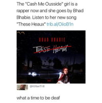 """Girl, Time, and Dank Memes: The """"Cash Me Ousside"""" girl is a  rapper now and she goes by Bhad  Bhabie. Listen to her new song  These Heaux"""" trib.al/OiioB1n  EAW  @KillianTrill  what a time to be deaf Someone make it stop"""