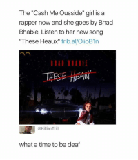 "heave: The ""Cash Me Ousside"" girl is a  rapper now and she goes by Bhad  Bhabie. Listen to her new song  ""These Heaux"" trib.al/OiioB1n  THESE HEAV  HA  @KillianTrill  what a time to be deaf"