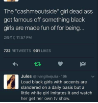 """Memes, 🤖, and Hispanic: The """"cashmeoutside'' girl dead ass  got famous off something black  girls are made fun of for being  2/9/17, 11:57 PM  722  RETWEETS 901  LIKES  Jules @living likejulia 19h  Loud black girls with accents are  slandered on a daily basis but a  little white girl imitates it and watch  her get her own tv show. I knew it wouldn't take long before they cried cultural appropriation or racism or whatever else. I thought the little obnoxious twat was Hispanic"""